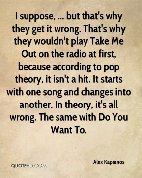 Alex Kapranos - I suppose, ... but that's why they get it wrong. That's why they wouldn't play Take Me Out on the radio at first, because according to pop theory, it isn't a hit. It starts with one song and changes into another. In theory, it's all wrong. The same with Do You Want To.
