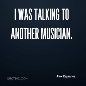 Alex Kapranos - I was talking to another musician.