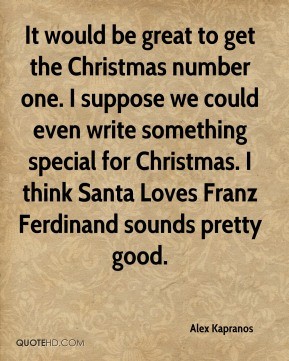Alex Kapranos - It would be great to get the Christmas number one. I suppose we could even write something special for Christmas. I think Santa Loves Franz Ferdinand sounds pretty good.