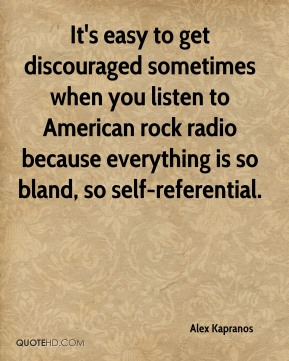 Alex Kapranos - It's easy to get discouraged sometimes when you listen to American rock radio because everything is so bland, so self-referential.