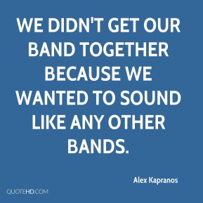 Alex Kapranos - We didn't get our band together because we wanted to sound like any other bands.