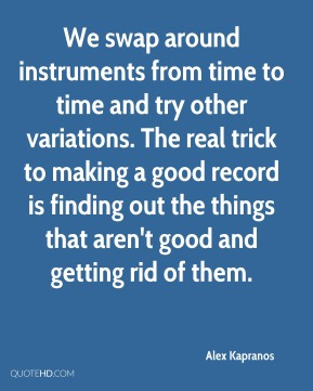 Alex Kapranos - We swap around instruments from time to time and try other variations. The real trick to making a good record is finding out the things that aren't good and getting rid of them.