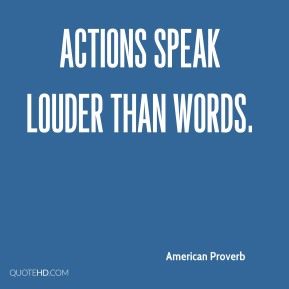 American Proverb - Actions speak louder than words.