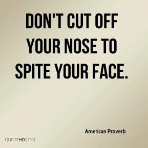 Don't cut off your nose to spite your face.