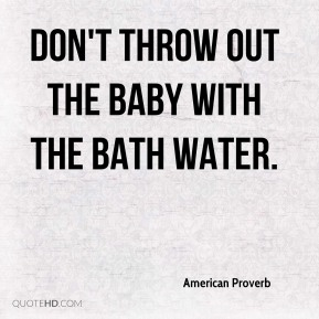 Don't throw out the baby with the bath water.