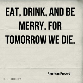 Eat, drink, and be merry. For tomorrow we die.