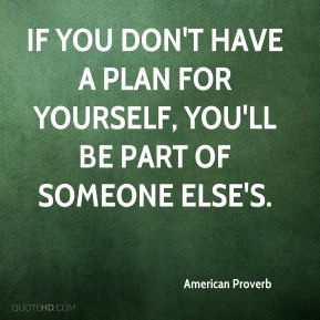 American Proverb - If you don't have a plan for yourself, you'll be part of someone else's.