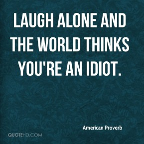 Laugh alone and the world thinks you're an idiot.