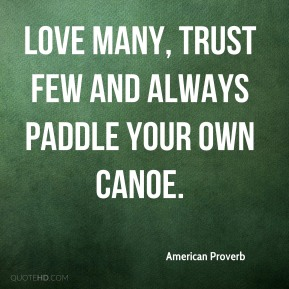 Love many, trust few and always paddle your own canoe.
