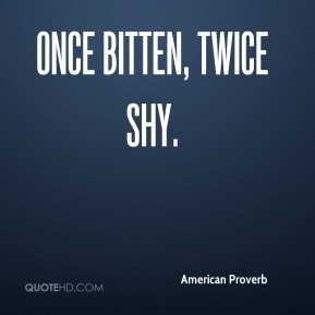 American Proverb - Once bitten, twice shy.