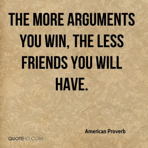 The more arguments you win, the less friends you will have.