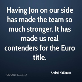 Andrei Kirilenko - Having Jon on our side has made the team so much stronger. It has made us real contenders for the Euro title.