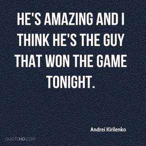 He's amazing and I think he's the guy that won the game tonight.