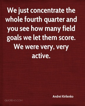 We just concentrate the whole fourth quarter and you see how many field goals we let them score. We were very, very active.