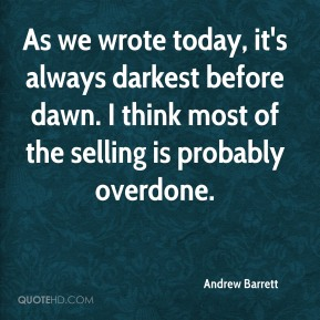 Andrew Barrett - As we wrote today, it's always darkest before dawn. I think most of the selling is probably overdone.
