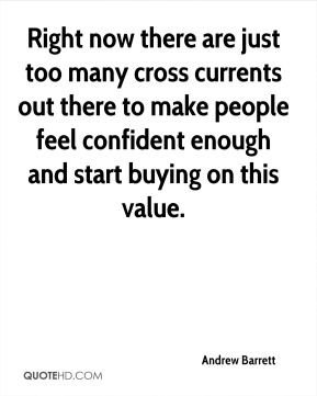 Andrew Barrett - Right now there are just too many cross currents out there to make people feel confident enough and start buying on this value.
