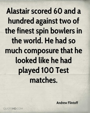 Andrew Flintoff - Alastair scored 60 and a hundred against two of the finest spin bowlers in the world. He had so much composure that he looked like he had played 100 Test matches.