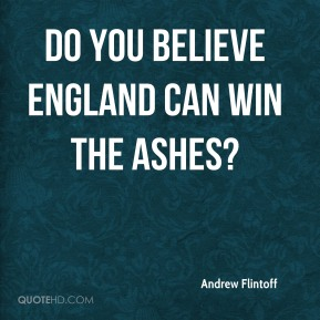 Andrew Flintoff - Do you believe England can win the Ashes?