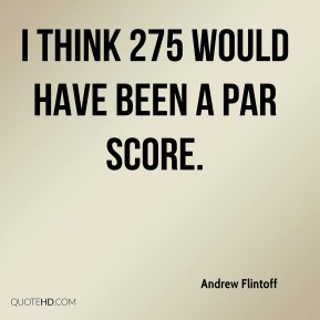 Andrew Flintoff - I think 275 would have been a par score.