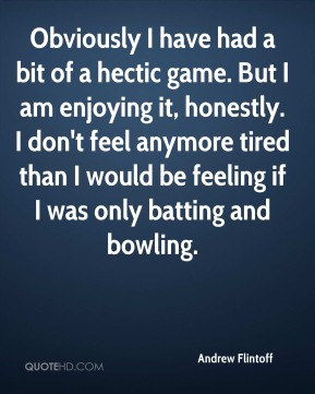 Andrew Flintoff - Obviously I have had a bit of a hectic game. But I am enjoying it, honestly. I don't feel anymore tired than I would be feeling if I was only batting and bowling.