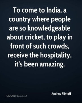 Andrew Flintoff - To come to India, a country where people are so knowledgeable about cricket, to play in front of such crowds, receive the hospitality, it's been amazing.