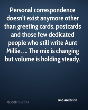 Personal correspondence doesn't exist anymore other than greeting cards, postcards and those few dedicated people who still write Aunt Millie, ... The mix is changing but volume is holding steady.