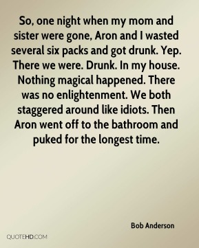 So, one night when my mom and sister were gone, Aron and I wasted several six packs and got drunk. Yep. There we were. Drunk. In my house. Nothing magical happened. There was no enlightenment. We both staggered around like idiots. Then Aron went off to the bathroom and puked for the longest time.