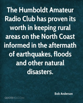Bob Anderson - The Humboldt Amateur Radio Club has proven its worth in keeping rural areas on the North Coast informed in the aftermath of earthquakes, floods and other natural disasters.