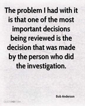 Bob Anderson - The problem I had with it is that one of the most important decisions being reviewed is the decision that was made by the person who did the investigation.