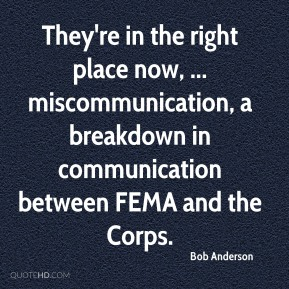 Bob Anderson - They're in the right place now, ... miscommunication, a breakdown in communication between FEMA and the Corps.