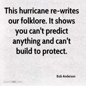 This hurricane re-writes our folklore. It shows you can't predict anything and can't build to protect.