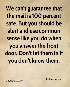 We can't guarantee that the mail is 100 percent safe. But you should be alert and use common sense like you do when you answer the front door. Don't let them in if you don't know them.