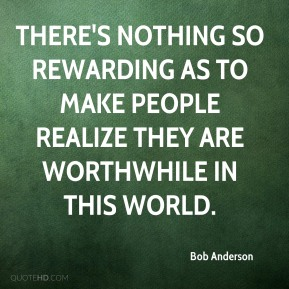 Bob Anderson - There's nothing so rewarding as to make people realize they are worthwhile in this world.