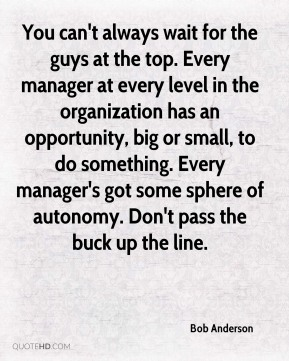 Bob Anderson - You can't always wait for the guys at the top. Every manager at every level in the organization has an opportunity, big or small, to do something. Every manager's got some sphere of autonomy. Don't pass the buck up the line.