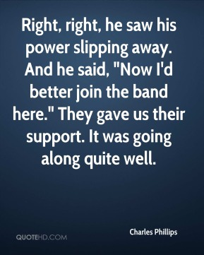 """Charles Phillips - Right, right, he saw his power slipping away. And he said, """"Now I'd better join the band here."""" They gave us their support. It was going along quite well."""