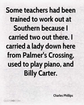 Charles Phillips - Some teachers had been trained to work out at Southern because I carried two out there. I carried a lady down here from Palmer's Crossing, used to play piano, and Billy Carter.