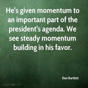 He's given momentum to an important part of the president's agenda. We see steady momentum building in his favor.