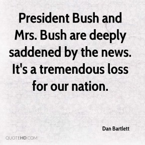 Dan Bartlett - President Bush and Mrs. Bush are deeply saddened by the news. It's a tremendous loss for our nation.
