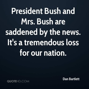 Dan Bartlett - President Bush and Mrs. Bush are saddened by the news. It's a tremendous loss for our nation.
