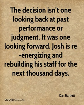 The decision isn't one looking back at past performance or judgment. It was one looking forward. Josh is re-energizing and rebuilding his staff for the next thousand days.