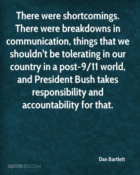 There were shortcomings. There were breakdowns in communication, things that we shouldn't be tolerating in our country in a post-9/11 world, and President Bush takes responsibility and accountability for that.