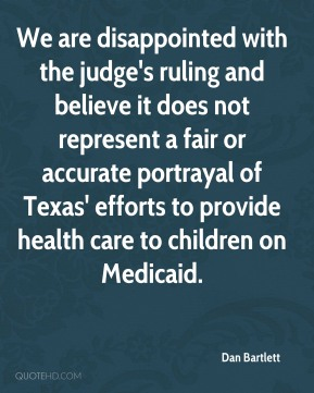 Dan Bartlett - We are disappointed with the judge's ruling and believe it does not represent a fair or accurate portrayal of Texas' efforts to provide health care to children on Medicaid.