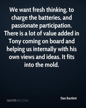 Dan Bartlett - We want fresh thinking, to charge the batteries, and passionate participation. There is a lot of value added in Tony coming on board and helping us internally with his own views and ideas. It fits into the mold.