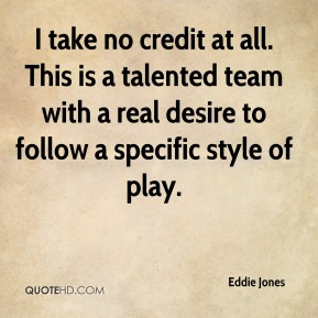 I take no credit at all. This is a talented team with a real desire to follow a specific style of play.