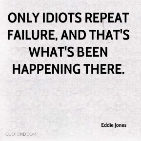 Only idiots repeat failure, and that's what's been happening there.