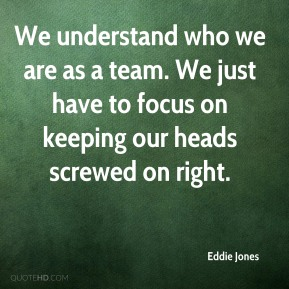 We understand who we are as a team. We just have to focus on keeping our heads screwed on right.