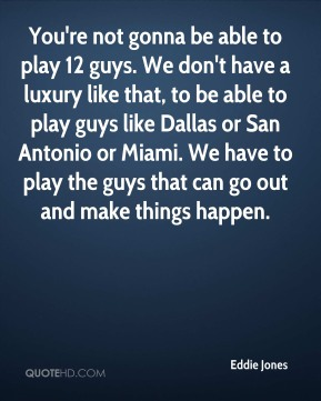 You're not gonna be able to play 12 guys. We don't have a luxury like that, to be able to play guys like Dallas or San Antonio or Miami. We have to play the guys that can go out and make things happen.