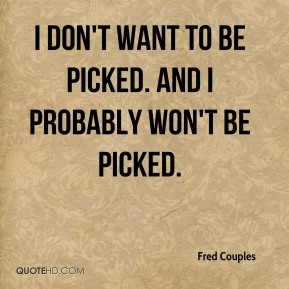 Fred Couples - I don't want to be picked. And I probably won't be picked.