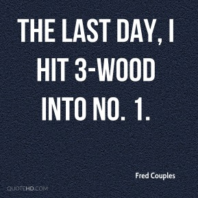 Fred Couples - The last day, I hit 3-wood into No. 1.