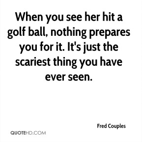 Fred Couples - When you see her hit a golf ball, nothing prepares you for it. It's just the scariest thing you have ever seen.